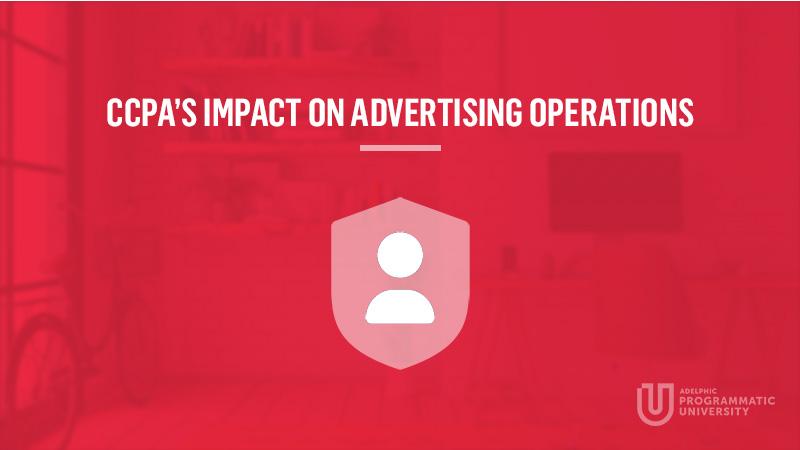 Programmatic University - CCPA's Impact on Advertising Operations